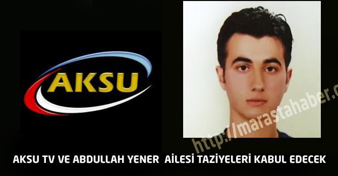 Aksu TV ve Abdullah Yener Ailesi Taziyeleri Kabul Edecek