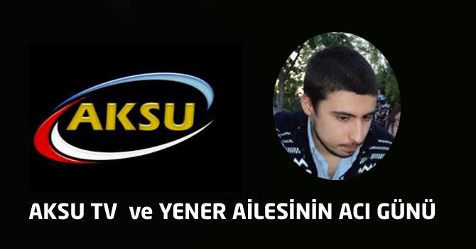 Aksu Tv Ve Yener Ailesinin Acı Günü