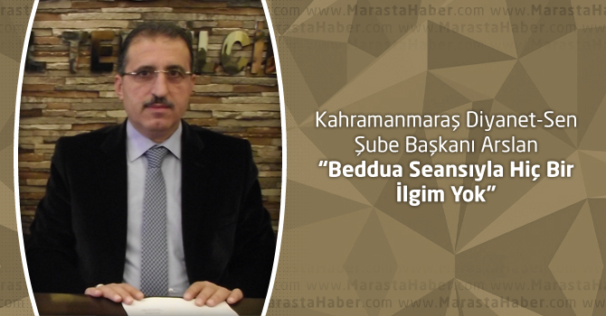 """Kahramanmaraş Diyanet-Sen Şube Başkanı Arslan """"Beddua Seansıyla Hiç Bir İlgim Yok"""""""