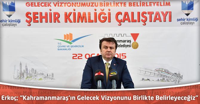 """Erkoç; """"Kahramanmaraş'ın Gelecek Vizyonunu Birlikte Belirleyeceğiz"""""""