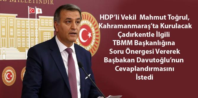 HDP'li Milletvekili Toğrul'dan Kahramanmaraş'ta Kurulacak Çadırkent için soru önergesi