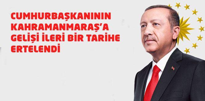 Cumhurbaşkanı Erdoğan'ın Kahramanmaraş'a gelişi ertelendi